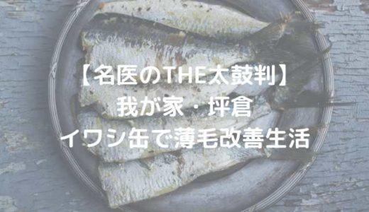 【名医のTHE太鼓判】坪倉、イワシ缶で薄毛改善生活|2018年12月3日放送分