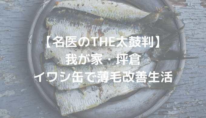 【名医のTHE太鼓判】坪倉、イワシ缶で薄毛改善生活 2018年12月3日放送分