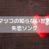HY仲宗根泉が【マツコの知らない世界】で紹介した失恋ソング4曲
