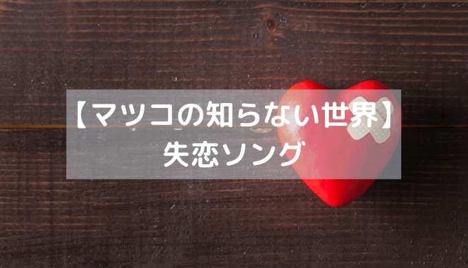 【マツコの知らない世界】 失恋ソング