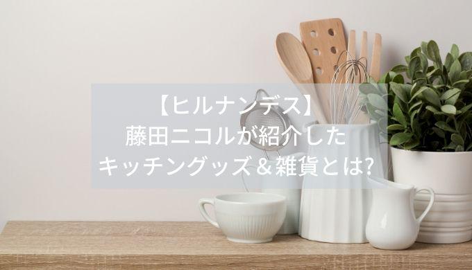 【ヒルナンデス】藤田ニコルが紹介したキッチングッズ&雑貨とは?