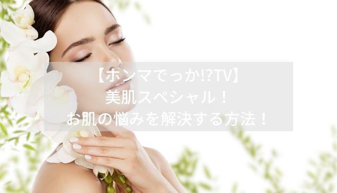 【ホンマでっか!?TV】 美肌スペシャル! お肌の悩みを解決する方法!