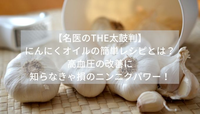 【名医のTHE太鼓判】にんにくオイルの簡単レシピとは?高血圧の改善に知らなきゃ損のニンニクパワー!
