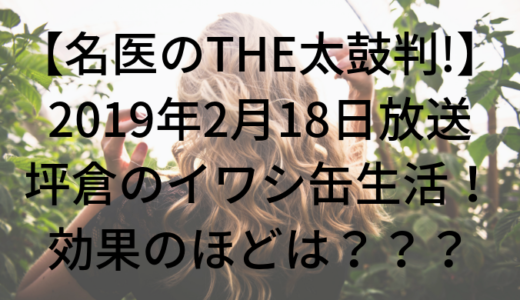 【名医のTHE太鼓判!】坪倉のイワシ缶生活!薄毛の改善効果は?(2月18日放送まとめ)