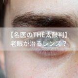 【名医のTHE太鼓判】老眼が治るレンズ?