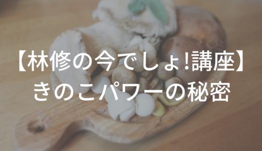 【林修の今でしょ!講座】きのこ(しめじ/えのき/まいたけ)の効果的な食べ方は?感想も!