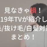 見なきゃ損!【2019年】テレビで紹介された抜け毛/薄毛/白髪対策のまとめ!