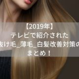 【2019年】テレビで紹介された抜け毛_薄毛_白髪改善対策のまとめ!