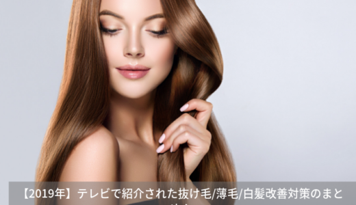 【2019年】テレビで紹介された抜け毛/薄毛/白髪改善対策の一覧!