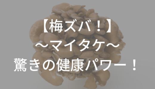 【梅ズバ】マイタケ 1週間で中性脂肪が改善!効果的な食べ方は?まとめと感想