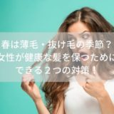 【ヒルナンデス】も紹介/春は薄毛・抜け毛の季節?女性が健康な髪を保つためにできる2つの対策!
