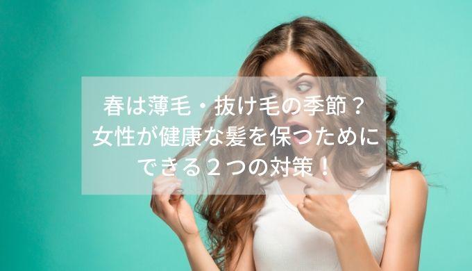春は薄毛・抜け毛の季節?女性が健康な髪を保つためにできる2つの対策!