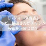 【レディース有吉】 ジャガー横田さんがチャレンジ 幹細胞治療とは?