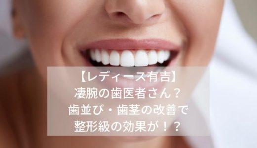 【レディース有吉】-凄腕の歯医者さん?-歯並び・歯茎の改善で-整形級の効果が!?