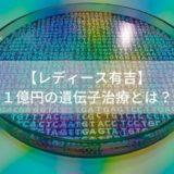 【レディース有吉】-1億円の遺伝子治療とは?