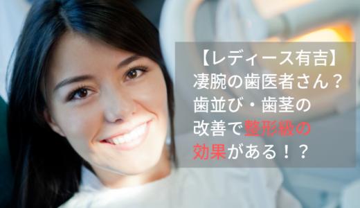 【レディース有吉】凄腕の歯医者さんとは?歯並び・歯茎の改善で整形級の効果があり!?
