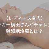 【レディース有吉】ジャガー横田が幹細胞治療?1ヶ月後の姿は?