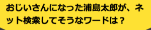 おじいさんになった浦島太郎が、ネット検索してそうなワードは?