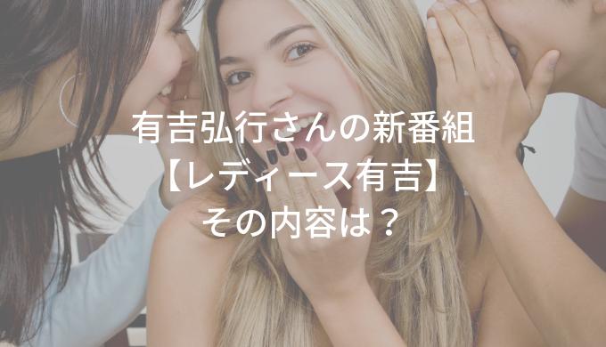 有吉弘行さんの新番組 【レディース有吉】 その内容は?