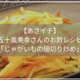【あさイチ】 五十嵐美幸さんのお酢レシピ 「じゃがいもの細切り炒め」
