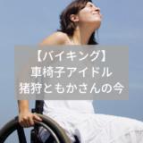 【バイキング】車椅子アイドル「猪狩ともか」(仮面女子)の今!感想も