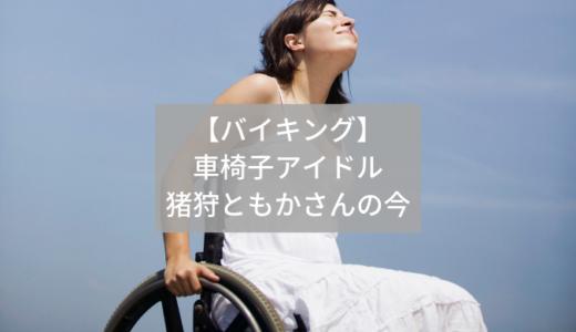 【バイキング】車椅子アイドル・仮面女子の猪狩ともかさんの現在!感想も