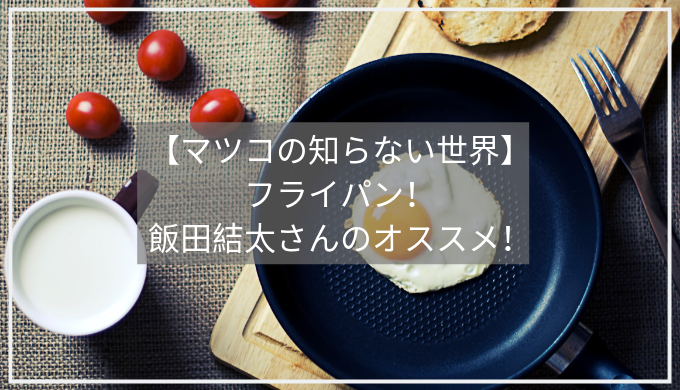 【マツコの知らない世界】 フライパン! 飯田結太さんのオススメ!