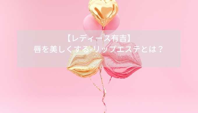 【レディース有吉】-唇を美しくする-リップエステとは?
