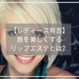 【レディース有吉】 唇を美しくする リップエステとは?