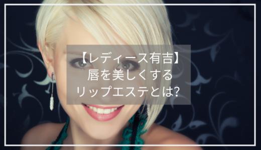 【レディース有吉】リップエステとは?唇を美しく!有名女優やモデルがお忍びで通う名店を紹介