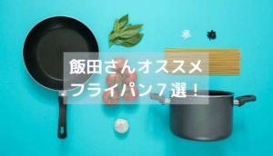 飯田さんオススメのフライパン7選!