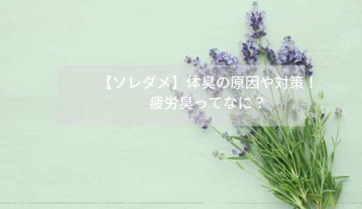 【ソレダメ】体臭の原因や対策! 疲労臭ってなに?