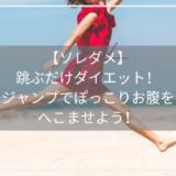 【ソレダメ】 跳ぶだけダイエット! ジャンプでぽっこりお腹を へこませよう!