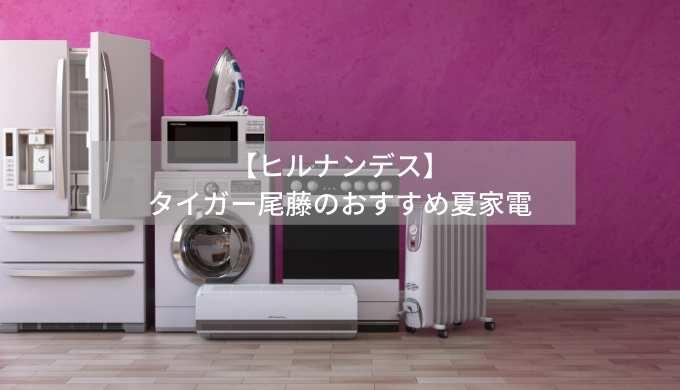 【ヒルナンデス】タイガー尾藤のおすすめ夏家電