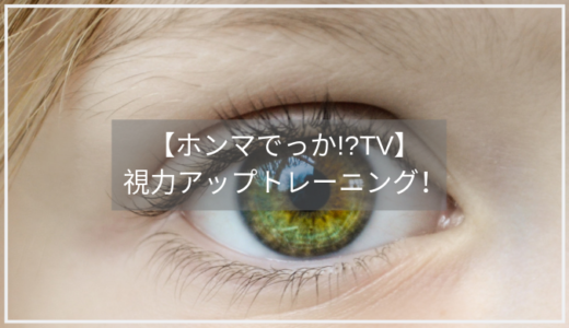 【ホンマでっか!?TV】視力アップトレーニングのやり方3つ。濱口・加藤・伊藤の視力回復!?