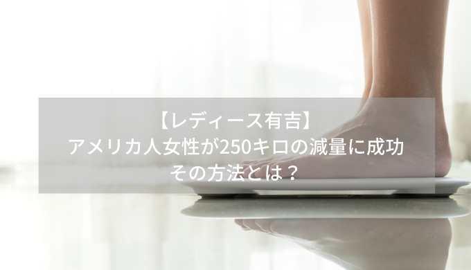 【レディース有吉】-アメリカ人女性が250キロの減量に成功-その方法とは?