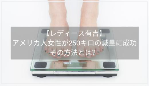 【レディース有吉】アメリカ人女性が250キロの減量に成功したその方法とは?