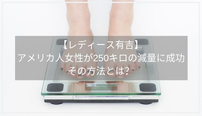 【レディース有吉】 アメリカ人女性が250キロの減量に成功 その方法とは?