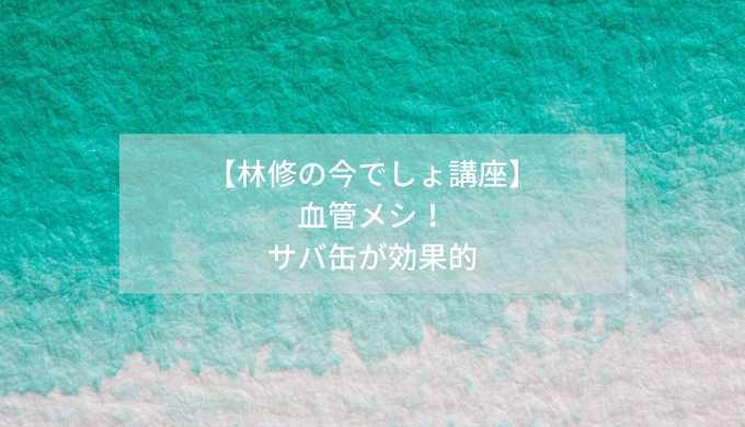 【林修の今でしょ講座】-血管メシ!-サバ缶が効果的