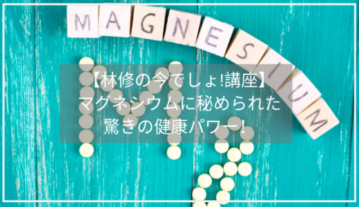 【林修の今でしょ講座】マグネシウムの驚きの効果/量が多い食材は?横田邦信先生が登場。