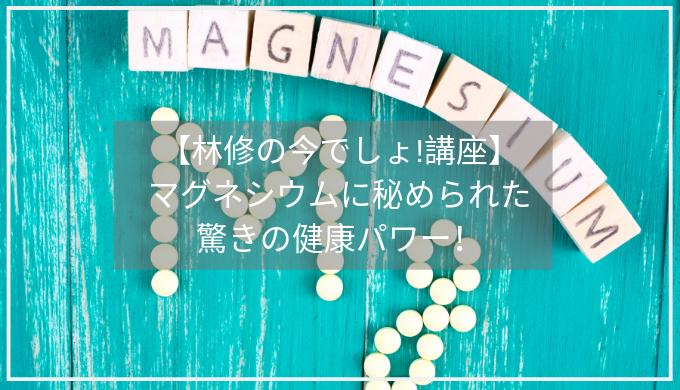 【林修の今でしょ!講座】 マグネシウムに秘められた 驚きの健康パワー!