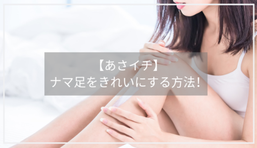 【あさイチ】ナマ足(生足)を綺麗にする方法。黒ずみ、かかと、小指の爪を美しくするには?