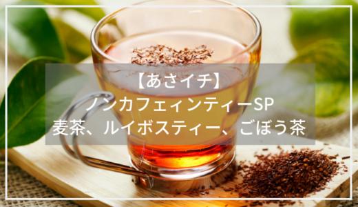 【あさイチ】ノンカフェインティーが美味しい!麦茶、ルイボスティ、ごぼう茶のアレンジ方法。