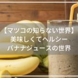 【マツコの知らない世界】 美味しくてヘルシー バナナジュースの世界