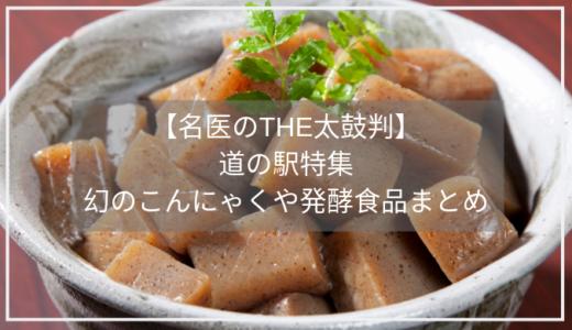 【名医のTHE太鼓判】道の駅特集/凍みこんにゃくや発酵食品の情報のまとめ!
