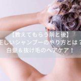 【教えてもらう前と後】正しいシャンプーのやり方とは?白髪&抜け毛のヘアケア!