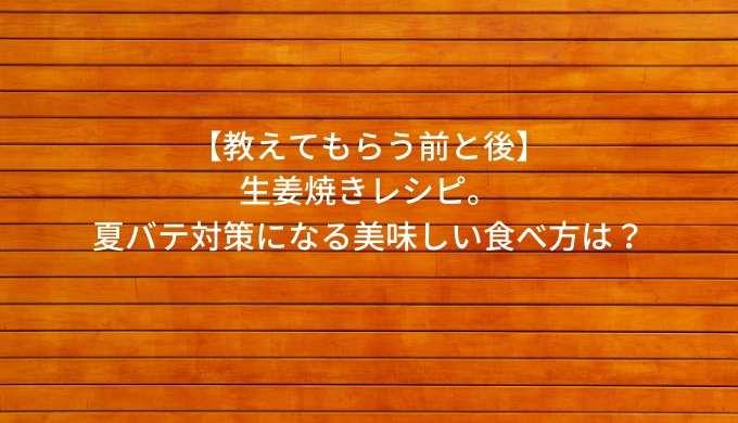 【教えてもらう前と後】-生姜焼きレシピ。-夏バテ対策になる美味しい食べ方は?