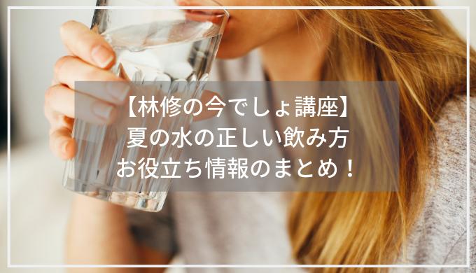 【林修の今でしょ講座】 夏の水の正しい飲み方 お役立ち情報のまとめ
