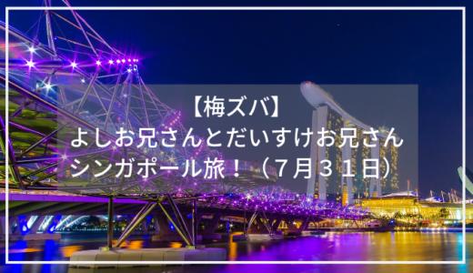 【梅ズバ】よしお兄さんとだいすけお兄さんのシンガポール旅!(7月31日)