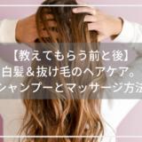 【教えてもらう前と後】白髪&抜け毛のヘアケア。正しいシャンプーとマッサージ方法とは?